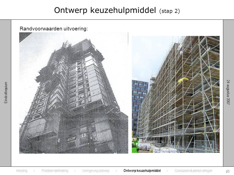 24 augustus 2007 23 Eindcolloquium Ontwerp keuzehulpmiddel (stap 2) Randvoorwaarden uitvoering: •Grootte bouwkraan •Mate van veiligheid •Soort / hoeve