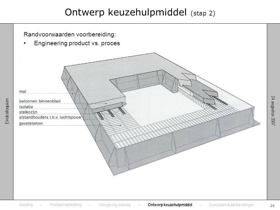 24 augustus 2007 24 Eindcolloquium Ontwerp keuzehulpmiddel (stap 2) Randvoorwaarden voorbereiding: •Engineering product vs. proces •Detailniveau •Uitv