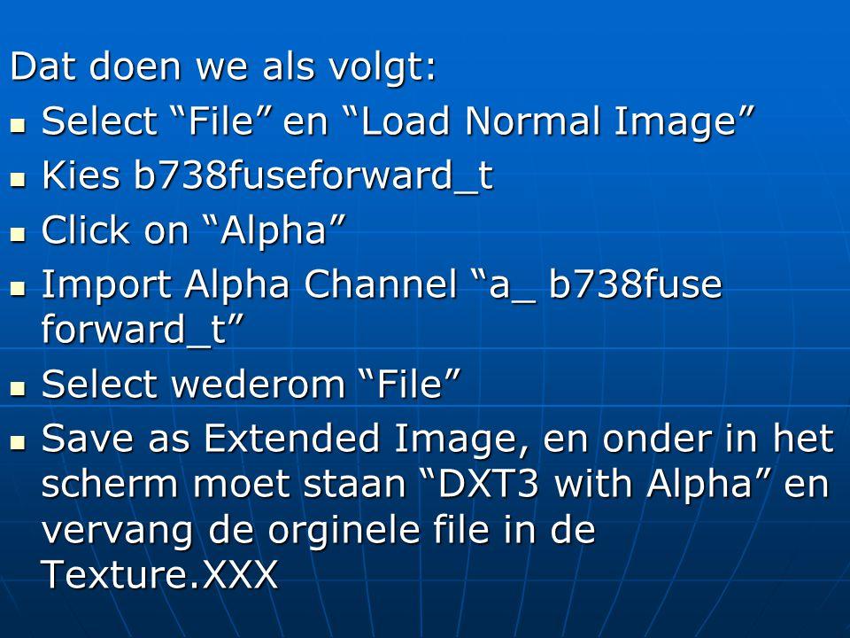 Dat doen we als volgt:  Select File en Load Normal Image  Kies b738fuseforward_t  Click on Alpha  Import Alpha Channel a_ b738fuse forward_t  Select wederom File  Save as Extended Image, en onder in het scherm moet staan DXT3 with Alpha en vervang de orginele file in de Texture.XXX