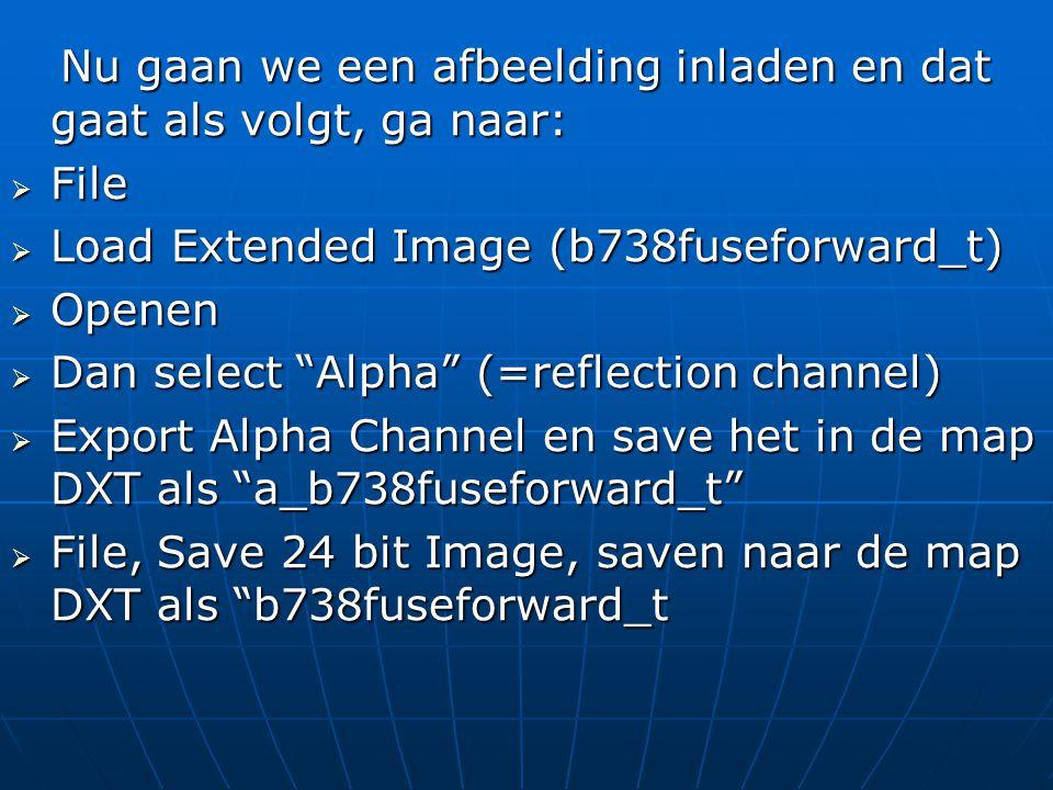Nu gaan we een afbeelding inladen en dat gaat als volgt, ga naar: Nu gaan we een afbeelding inladen en dat gaat als volgt, ga naar:  File  Load Extended Image (b738fuseforward_t)  Openen  Dan select Alpha (=reflection channel)  Export Alpha Channel en save het in de map DXT als a_b738fuseforward_t  File, Save 24 bit Image, saven naar de map DXT als b738fuseforward_t
