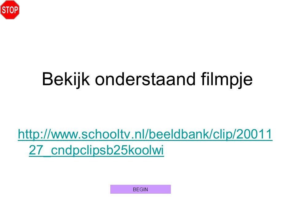 http://www.schooltv.nl/beeldbank/clip/20011 27_cndpclipsb25koolwi Bekijk onderstaand filmpje BEGIN