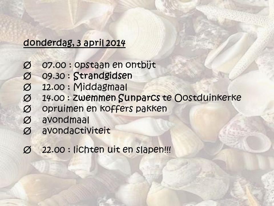 donderdag, 3 april 2014 Ø 07.00 : opstaan en ontbijt Ø 09.30 : Strandgidsen Ø 12.00 : Middagmaal Ø 14.00 : zwemmen Sunparcs te Oostduinkerke Ø opruime