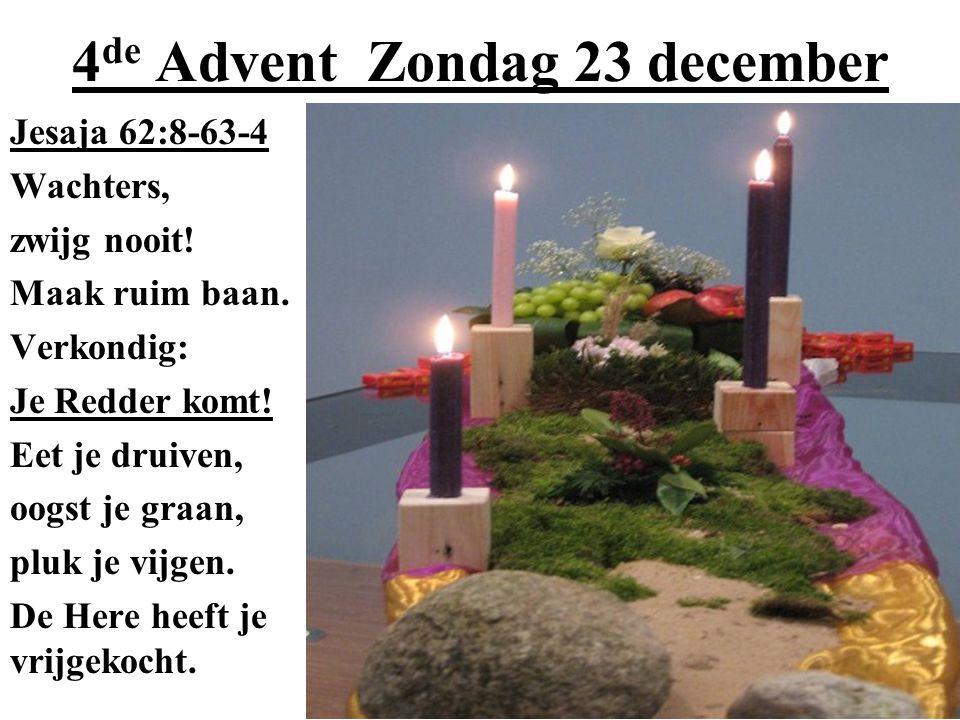 4 de Advent Zondag 23 december Jesaja 62:8-63-4 Wachters, zwijg nooit! Maak ruim baan. Verkondig: Je Redder komt! Eet je druiven, oogst je graan, pluk