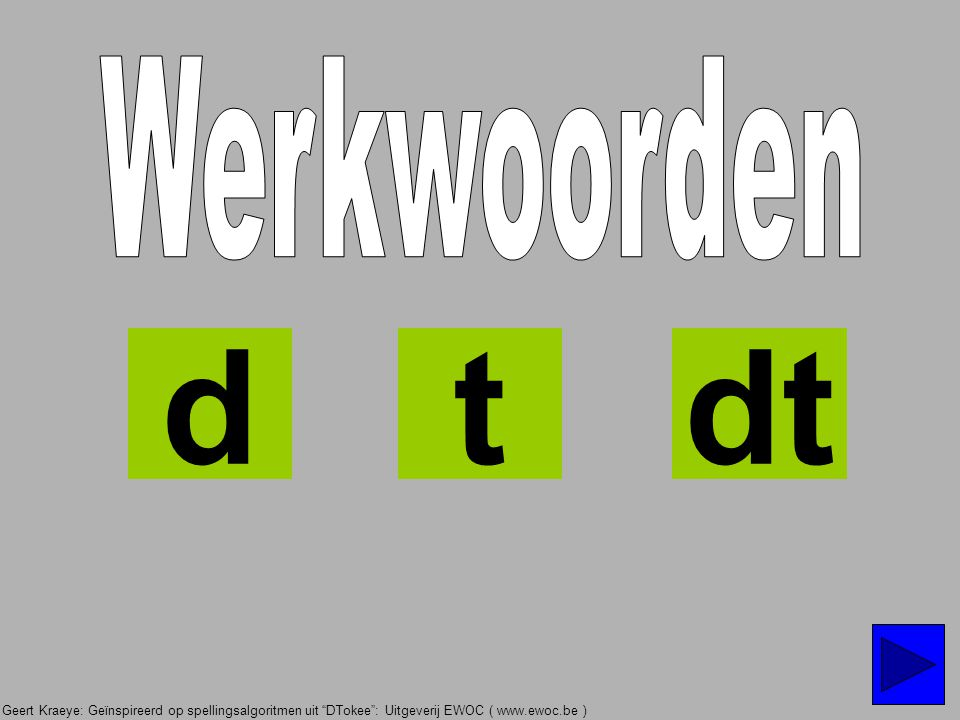 Geert Kraeye: Geïnspireerd op spellingsalgoritmen uit DTokee : Uitgeverij EWOC ( www.ewoc.be ) Woorden die eindigen op D of T PV ?TIJD ?NOEMVORM JA NEEN tegenw.