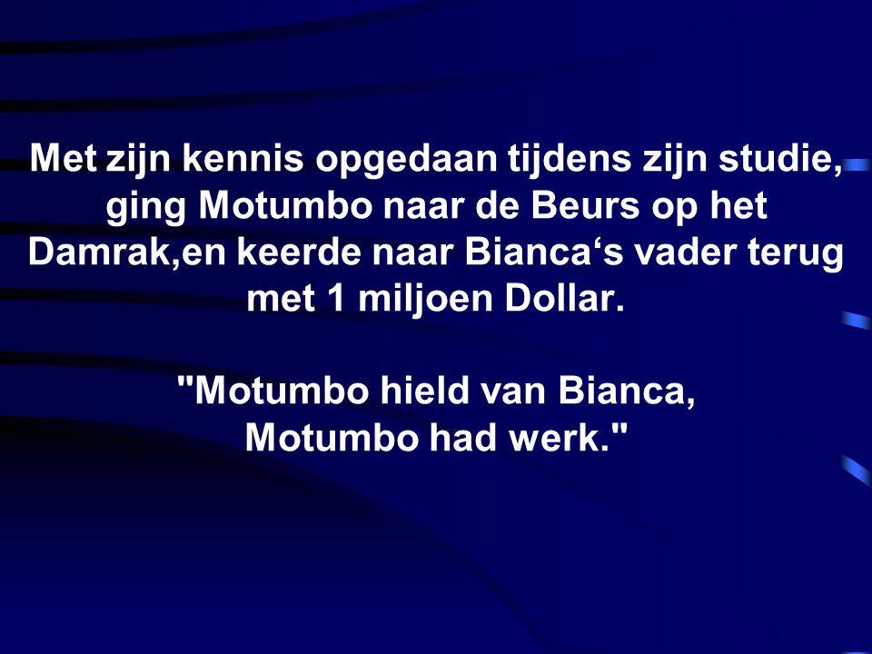 Met zijn kennis opgedaan tijdens zijn studie, ging Motumbo naar de Beurs op het Damrak,en keerde naar Bianca's vader terug met 1 miljoen Dollar.