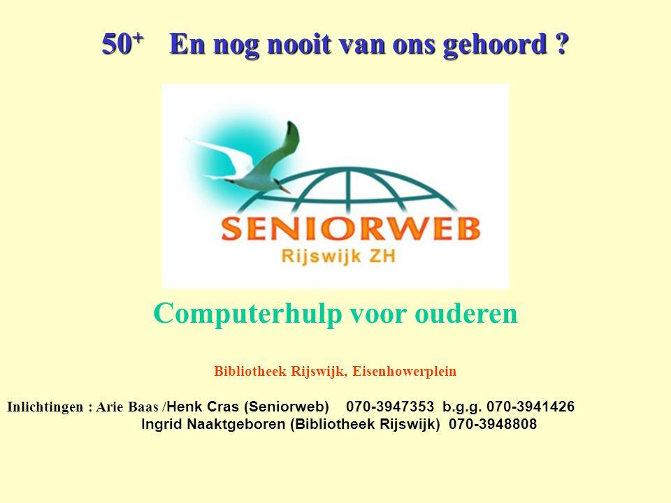 50 + En nog nooit van ons gehoord ? Computerhulp voor ouderen Bibliotheek Rijswijk, Eisenhowerplein Inlichtingen : Arie Baas / Henk Cras (Seniorweb) 0