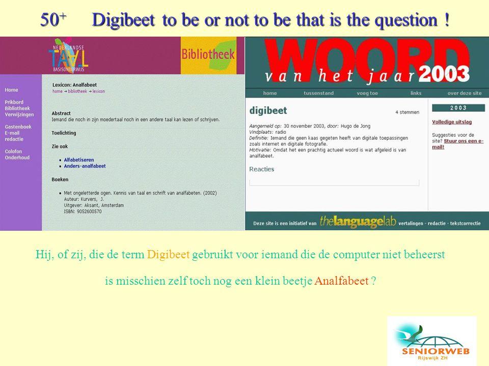 Hij, of zij, die de term Digibeet gebruikt voor iemand die de computer niet beheerst is misschien zelf toch nog een klein beetje Analfabeet ? 50 + Dig