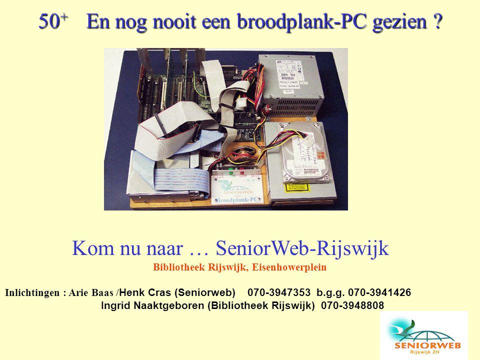 50 + En nog nooit een broodplank-PC gezien ? Kom nu naar … SeniorWeb-Rijswijk Bibliotheek Rijswijk, Eisenhowerplein Inlichtingen : Arie Baas / Henk Cr
