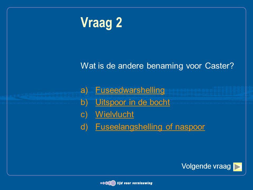 Vraag 2 Wat is de andere benaming voor Caster? a)FuseedwarshellingFuseedwarshelling b)Uitspoor in de bochtUitspoor in de bocht c)WielvluchtWielvlucht