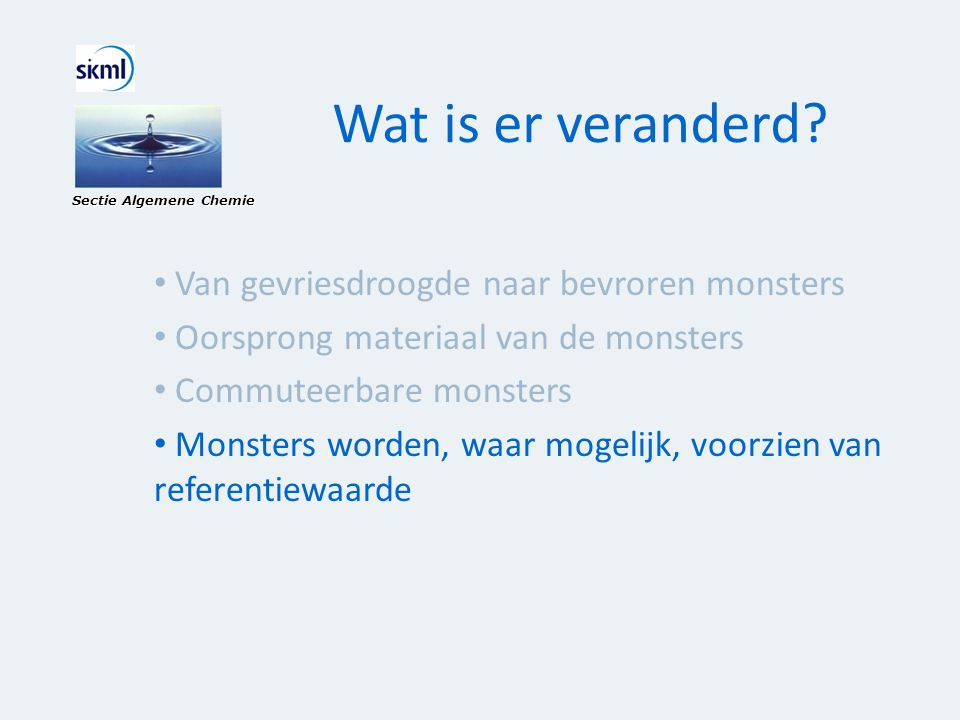 Wat is er veranderd? Sectie Algemene Chemie • Van gevriesdroogde naar bevroren monsters • Oorsprong materiaal van de monsters • Commuteerbare monsters