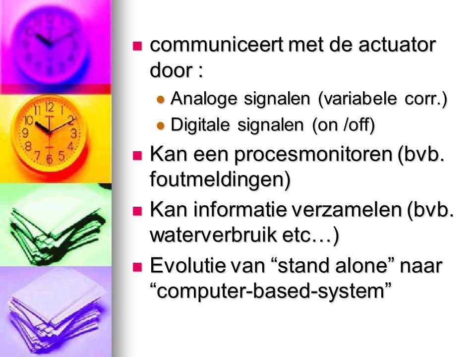  communiceert met de actuator door :  Analoge signalen (variabele corr.)  Digitale signalen (on /off)  Kan een procesmonitoren (bvb. foutmeldingen