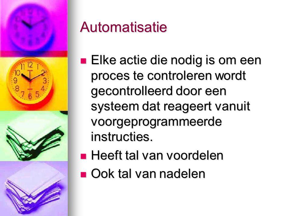 Automatisatie  Elke actie die nodig is om een proces te controleren wordt gecontrolleerd door een systeem dat reageert vanuit voorgeprogrammeerde ins