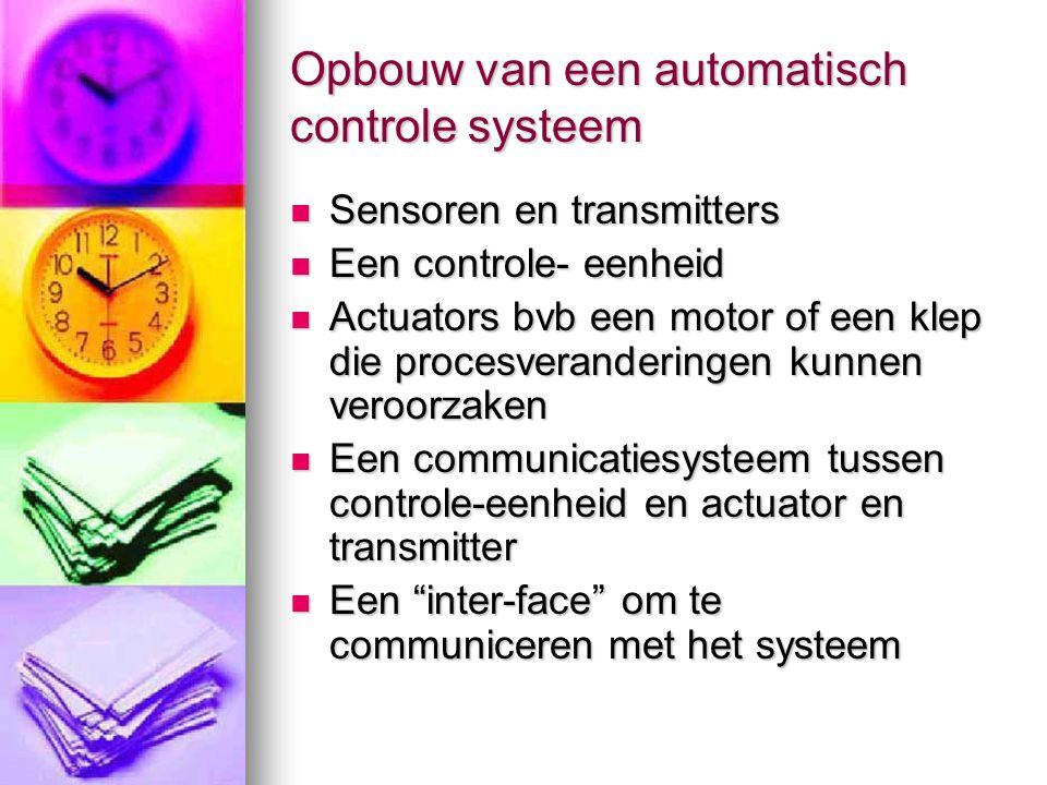 Opbouw van een automatisch controle systeem  Sensoren en transmitters  Een controle- eenheid  Actuators bvb een motor of een klep die procesverande