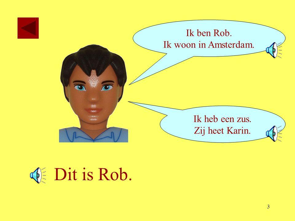 3 Dit is Rob. Ik ben Rob. Ik woon in Amsterdam. Ik heb een zus. Zij heet Karin.