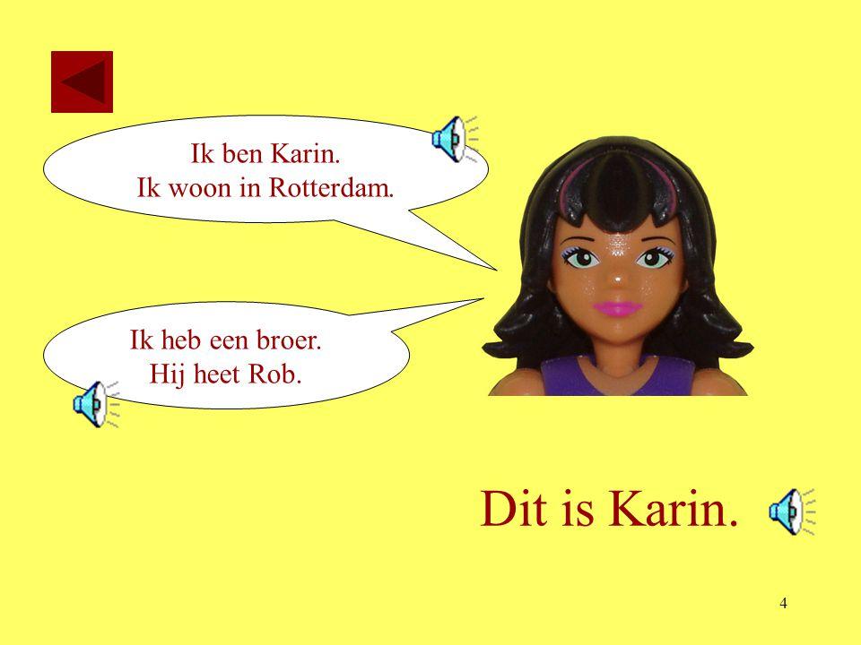 4 Dit is Karin. Ik ben Karin. Ik woon in Rotterdam. Ik heb een broer. Hij heet Rob.