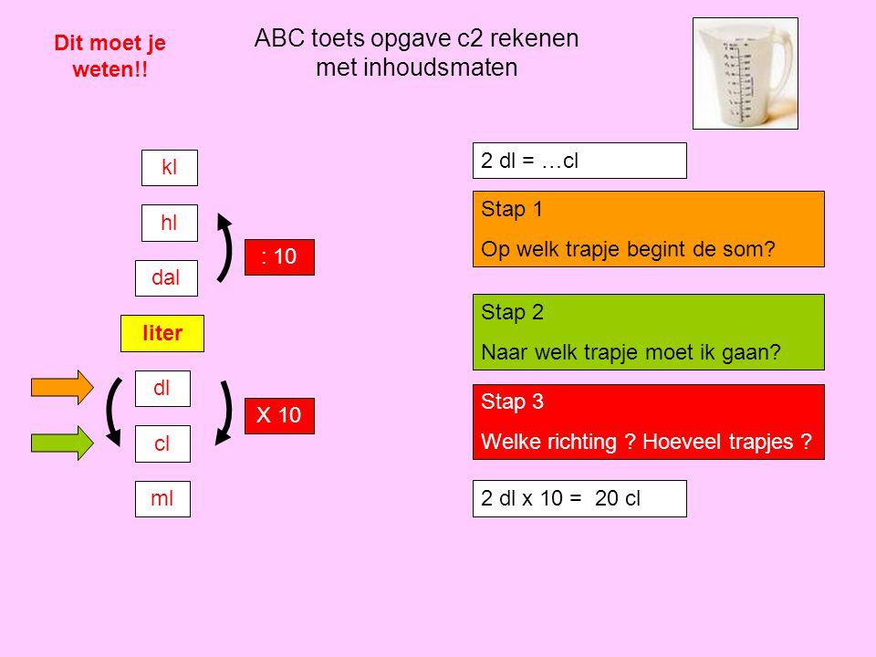 ABC toets opgave c2 rekenen met inhoudsmaten Dit moet je weten!! liter dl cl ml dal hl kl : 10 X 10 2 dl = …cl Stap 1 Op welk trapje begint de som? St