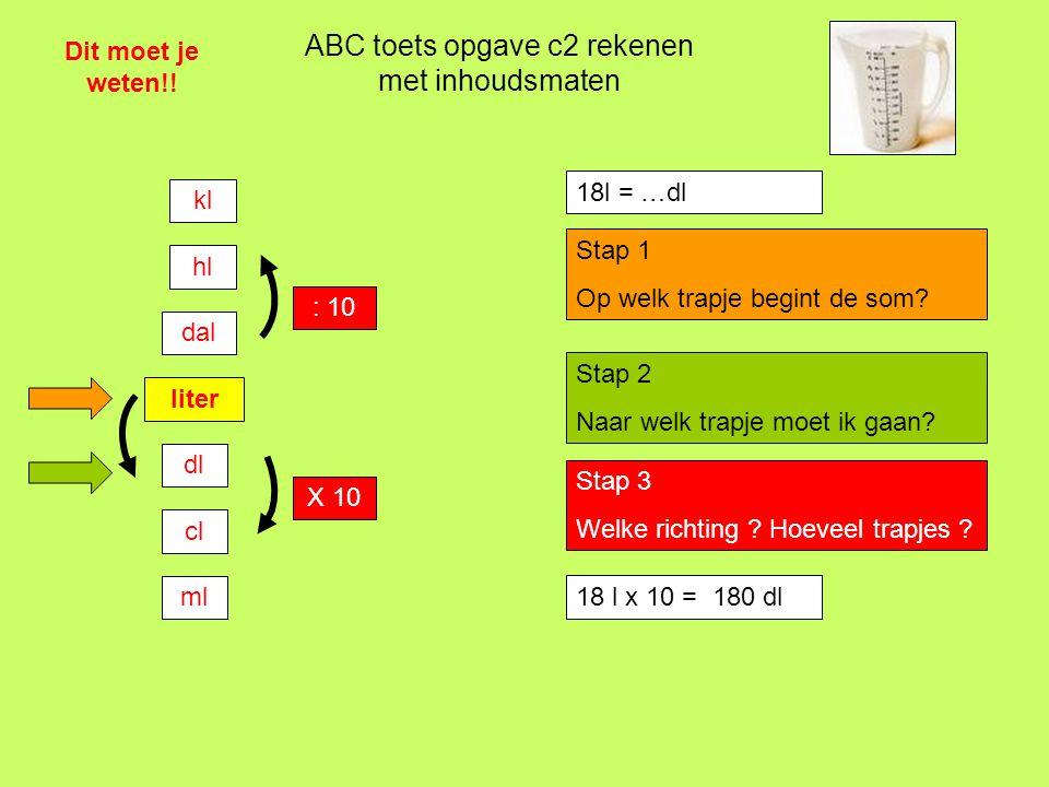 ABC toets opgave c2 rekenen met inhoudsmaten Dit moet je weten!! liter dl cl ml dal hl kl : 10 X 10 18l = …dl Stap 1 Op welk trapje begint de som? Sta