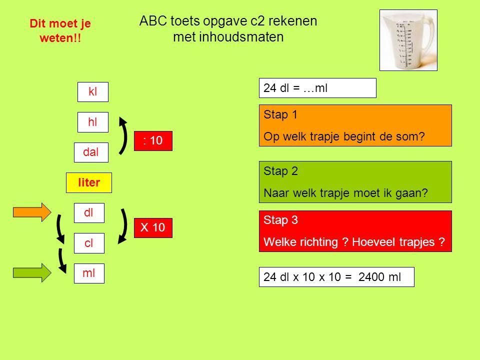 24 dl x 10 x 10 = …….. ml ABC toets opgave c2 rekenen met inhoudsmaten Dit moet je weten!! liter dl cl ml dal hl kl : 10 X 10 24 dl = …ml Stap 1 Op we