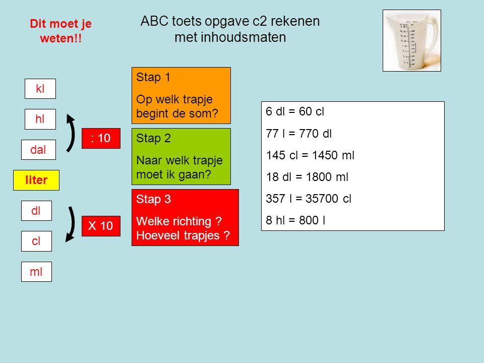 ABC toets opgave c2 rekenen met inhoudsmaten Dit moet je weten!! liter dl cl ml dal hl kl : 10 X 10 Stap 1 Op welk trapje begint de som? Stap 2 Naar w