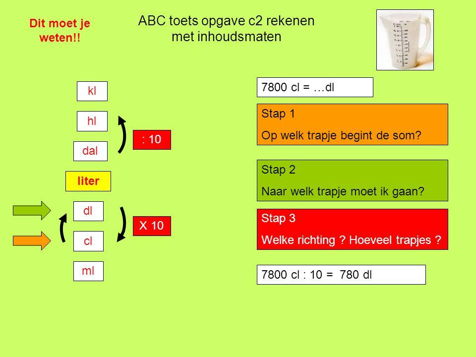 7800 cl : 10 = …. dl ABC toets opgave c2 rekenen met inhoudsmaten Dit moet je weten!! liter dl cl ml dal hl kl : 10 X 10 7800 cl = …dl Stap 1 Op welk