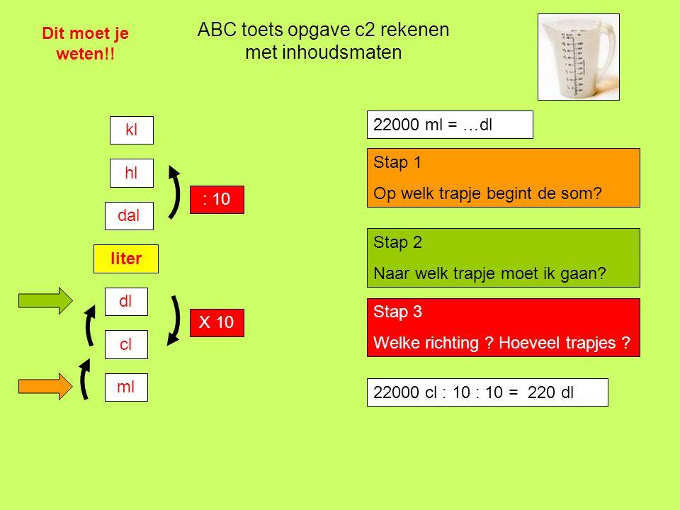 22000 cl : 10 : 10 = …. dl ABC toets opgave c2 rekenen met inhoudsmaten Dit moet je weten!! liter dl cl ml dal hl kl : 10 X 10 22000 ml = …dl Stap 1 O