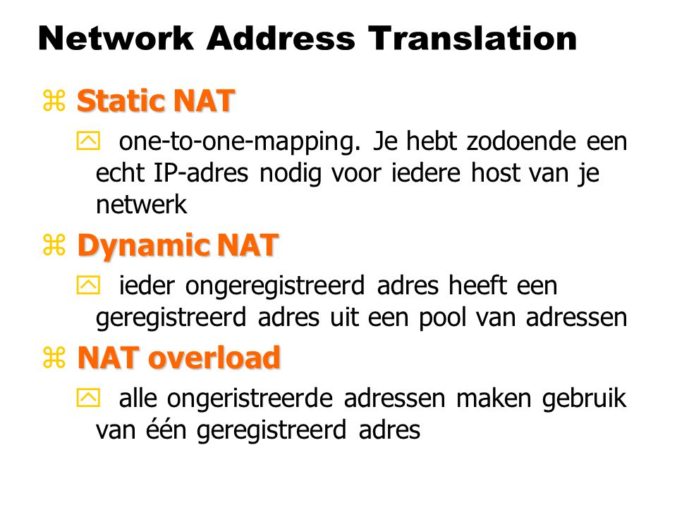 TCP- en UDP-poorten zVaak gebruikte poorten y Een aantal vaak gebruikte poortnummers zijn: 21/TCP : FTP (File Transfer Protocol) 22/TCP : SSH 23/TCP : Telnet 25/TCP : SMTP (Simple Mail Transfer Protocol) 53/UDP : DNS (Domain Name Service) 53/TCP : (idem) 80/TCP : HTTP (Hyper Text Transfer Protocol) 110/TCP: POP3 (Post Office Protocol versie 3) 119/TCP: NNTP (Network News Transfer Protocol) 443/TCP: HTTPS