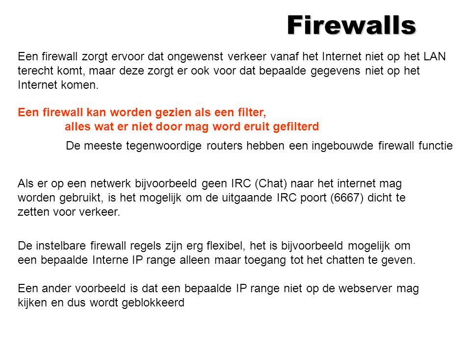 Firewalls Een firewall zorgt ervoor dat ongewenst verkeer vanaf het Internet niet op het LAN terecht komt, maar deze zorgt er ook voor dat bepaalde gegevens niet op het Internet komen.