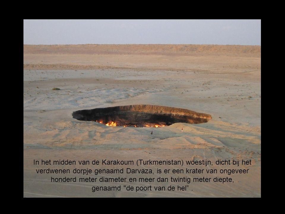 In het midden van de Karakoum (Turkmenistan) woestijn, dicht bij het verdwenen dorpje genaamd Darvaza, is er een krater van ongeveer honderd meter dia