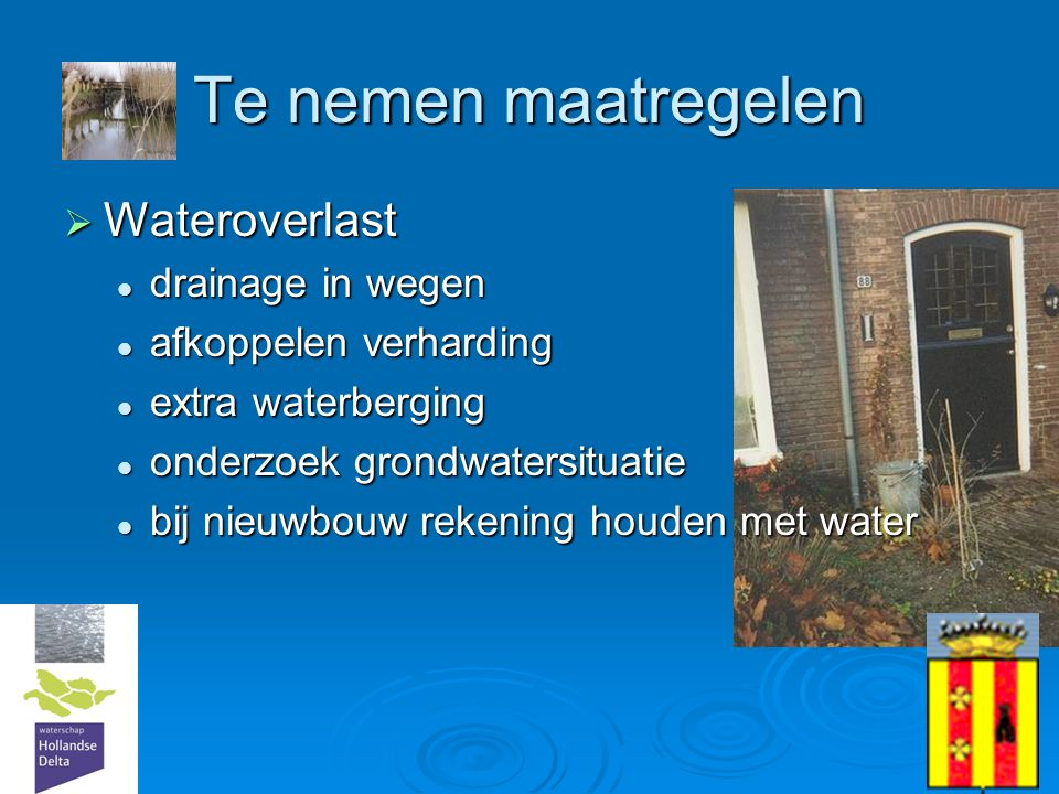 17 Te nemen maatregelen  Wateroverlast  drainage in wegen  afkoppelen verharding  extra waterberging  onderzoek grondwatersituatie  bij nieuwbou