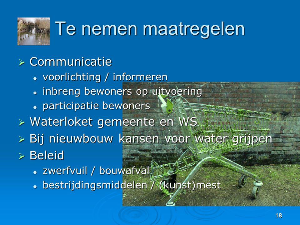 18 Te nemen maatregelen  Communicatie  voorlichting / informeren  inbreng bewoners op uitvoering  participatie bewoners  Waterloket gemeente en W