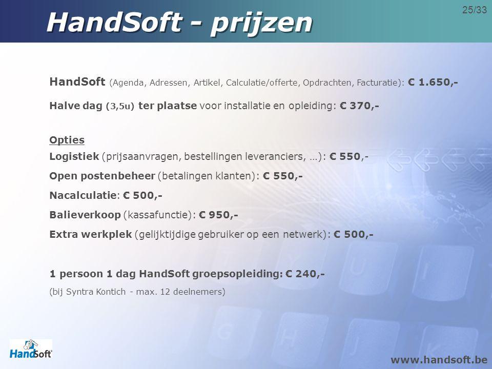 www.handsoft.be 25/33 HandSoft - prijzen HandSoft (Agenda, Adressen, Artikel, Calculatie/offerte, Opdrachten, Facturatie): € 1.650,- Halve dag (3,5u) ter plaatse voor installatie en opleiding: € 370,- Opties Logistiek (prijsaanvragen, bestellingen leveranciers, …): € 550,- Open postenbeheer (betalingen klanten): € 550,- Nacalculatie: € 500,- Balieverkoop (kassafunctie): € 950,- Extra werkplek (gelijktijdige gebruiker op een netwerk): € 500,- 1 persoon 1 dag HandSoft groepsopleiding: € 240,- (bij Syntra Kontich - max.