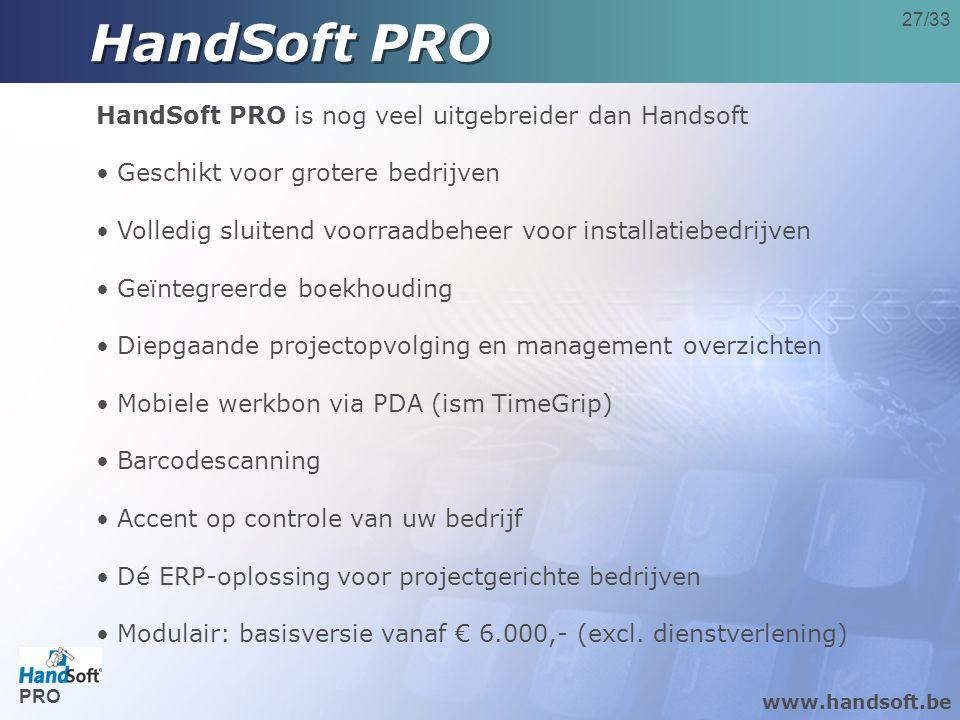 27/33 HandSoft PRO HandSoft PRO is nog veel uitgebreider dan Handsoft • Geschikt voor grotere bedrijven • Volledig sluitend voorraadbeheer voor installatiebedrijven • Geïntegreerde boekhouding • Diepgaande projectopvolging en management overzichten • Mobiele werkbon via PDA (ism TimeGrip) • Barcodescanning • Accent op controle van uw bedrijf • Dé ERP-oplossing voor projectgerichte bedrijven • Modulair: basisversie vanaf € 6.000,- (excl.