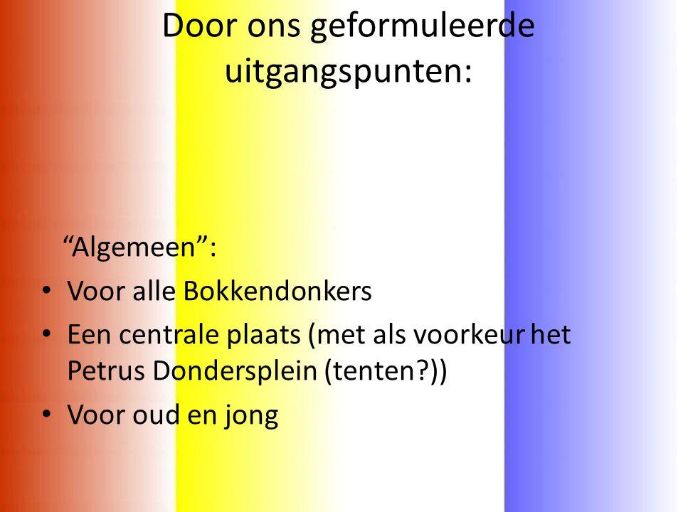 """Door ons geformuleerde uitgangspunten: """"Algemeen"""": • Voor alle Bokkendonkers • Een centrale plaats (met als voorkeur het Petrus Dondersplein (tenten?)"""