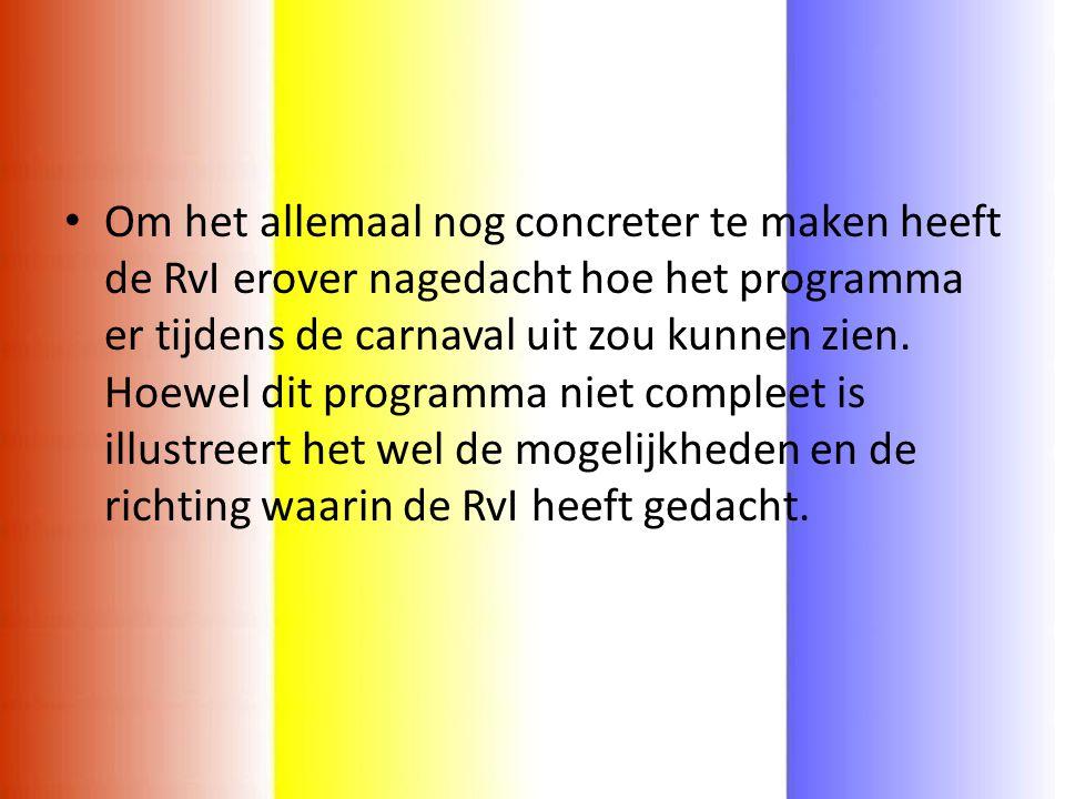 • Om het allemaal nog concreter te maken heeft de RvI erover nagedacht hoe het programma er tijdens de carnaval uit zou kunnen zien.