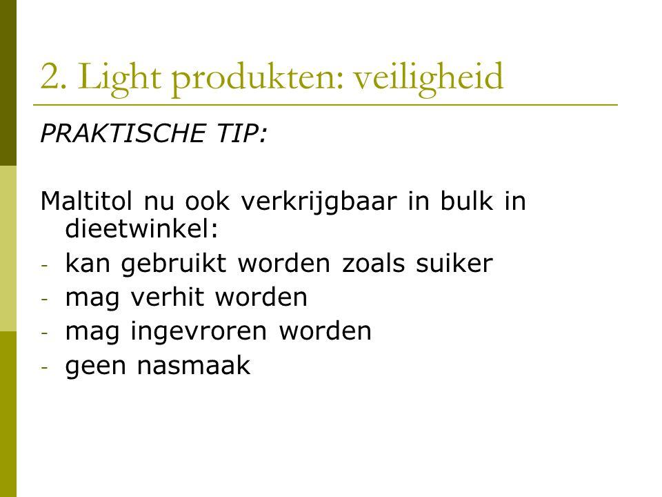 2. Light produkten: veiligheid PRAKTISCHE TIP: Maltitol nu ook verkrijgbaar in bulk in dieetwinkel: - kan gebruikt worden zoals suiker - mag verhit wo