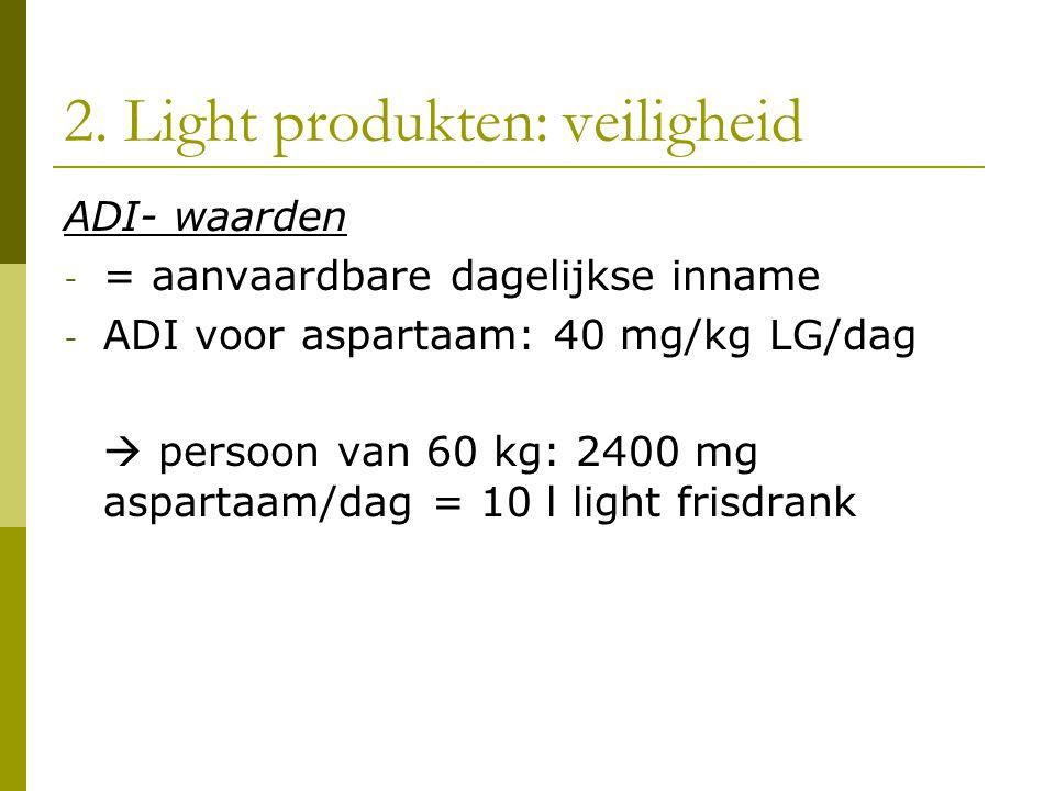 2. Light produkten: veiligheid ADI- waarden - = aanvaardbare dagelijkse inname - ADI voor aspartaam: 40 mg/kg LG/dag  persoon van 60 kg: 2400 mg aspa