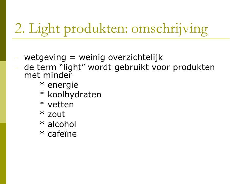 """2. Light produkten: omschrijving - wetgeving = weinig overzichtelijk - de term """"light"""" wordt gebruikt voor produkten met minder * energie * koolhydrat"""