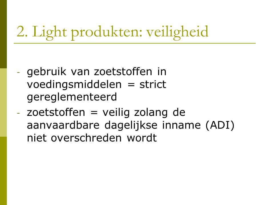 2. Light produkten: veiligheid - gebruik van zoetstoffen in voedingsmiddelen = strict gereglementeerd - zoetstoffen = veilig zolang de aanvaardbare da