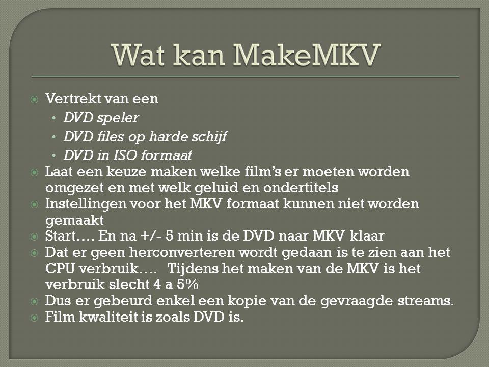  Vertrekt van een • DVD speler • DVD files op harde schijf • DVD in ISO formaat  Laat een keuze maken welke film's er moeten worden omgezet en met welk geluid en ondertitels  Instellingen voor het MKV formaat kunnen niet worden gemaakt  Start….