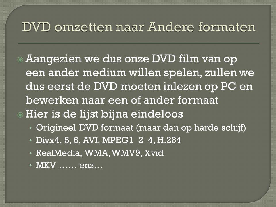  Aangezien we dus onze DVD film van op een ander medium willen spelen, zullen we dus eerst de DVD moeten inlezen op PC en bewerken naar een of ander formaat  Hier is de lijst bijna eindeloos • Origineel DVD formaat (maar dan op harde schijf) • Divx4, 5, 6, AVI, MPEG1 2 4, H.264 • RealMedia, WMA, WMV9, Xvid • MKV …… enz…