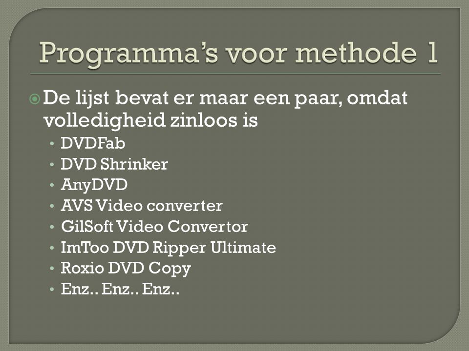  De lijst bevat er maar een paar, omdat volledigheid zinloos is • DVDFab • DVD Shrinker • AnyDVD • AVS Video converter • GilSoft Video Convertor • ImToo DVD Ripper Ultimate • Roxio DVD Copy • Enz..
