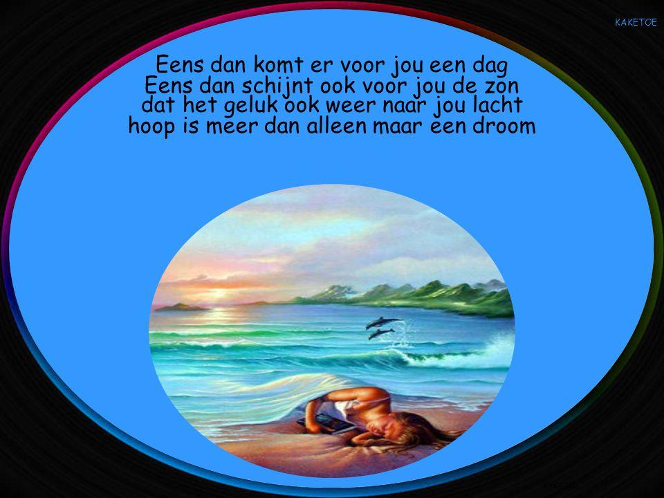 KAKETOE Eens dan komt er voor jou een dag dat het geluk ook weer naar jou lacht Eens dan schijnt ook voor jou de zon hoop is meer dan alleen maar een droom