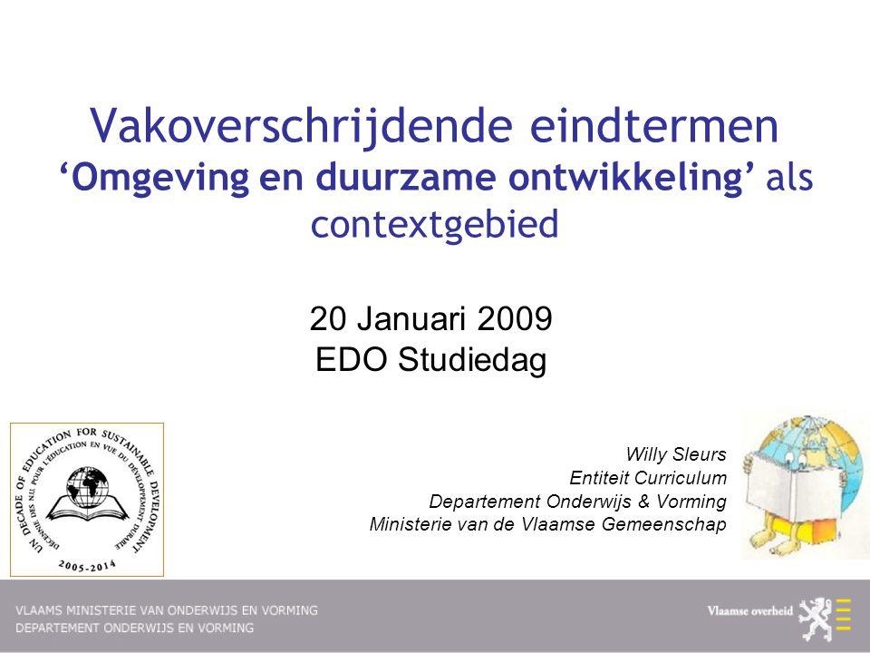Vakoverschrijdende eindtermen 'Omgeving en duurzame ontwikkeling' als contextgebied 20 Januari 2009 EDO Studiedag Willy Sleurs Entiteit Curriculum Dep