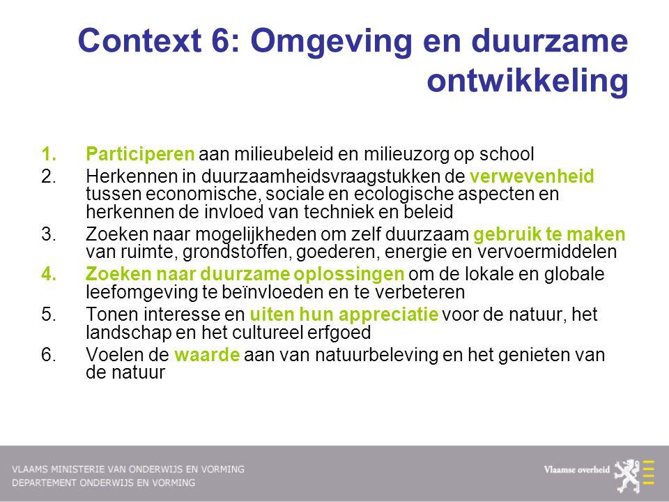 Context 6: Omgeving en duurzame ontwikkeling 1.Participeren aan milieubeleid en milieuzorg op school 2.Herkennen in duurzaamheidsvraagstukken de verwe