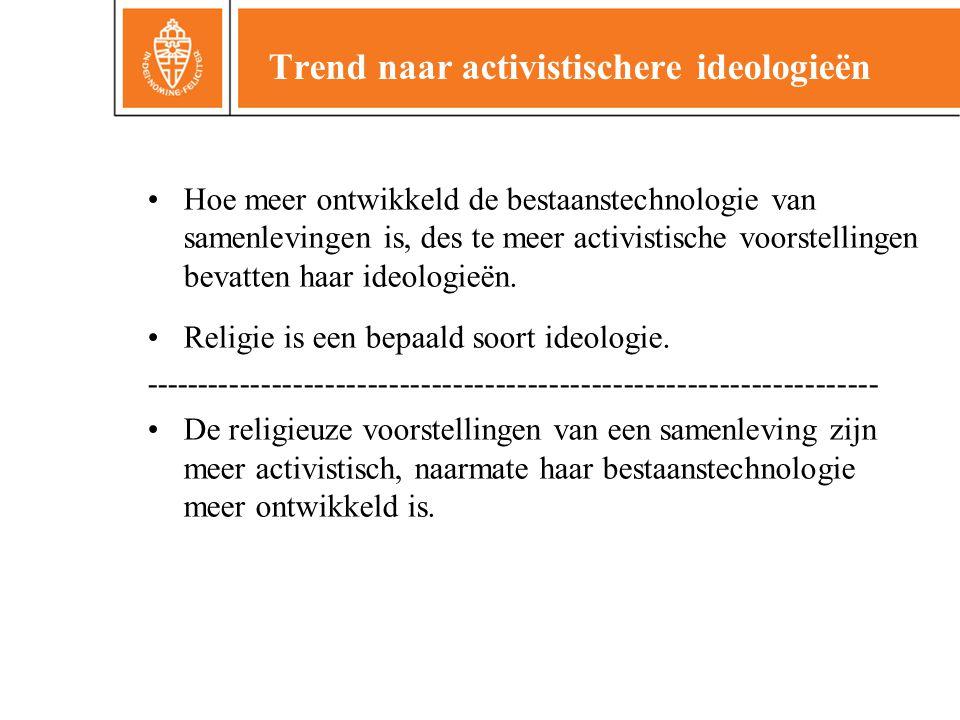 Trend naar activistischere ideologieën •Hoe meer ontwikkeld de bestaanstechnologie van samenlevingen is, des te meer activistische voorstellingen bevatten haar ideologieën.