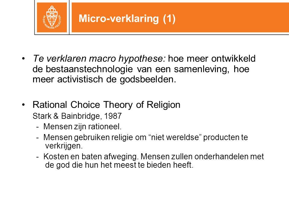 Micro-verklaring (1) •Te verklaren macro hypothese: hoe meer ontwikkeld de bestaanstechnologie van een samenleving, hoe meer activistisch de godsbeelden.