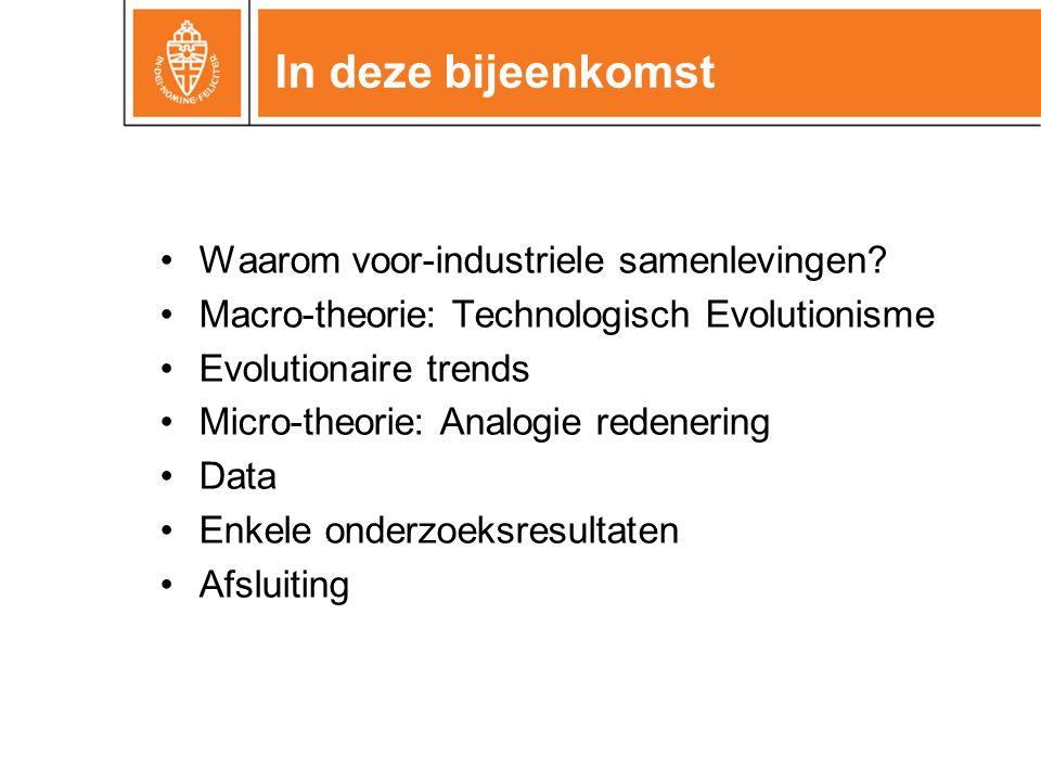 In deze bijeenkomst •Waarom voor-industriele samenlevingen? •Macro-theorie: Technologisch Evolutionisme •Evolutionaire trends •Micro-theorie: Analogie