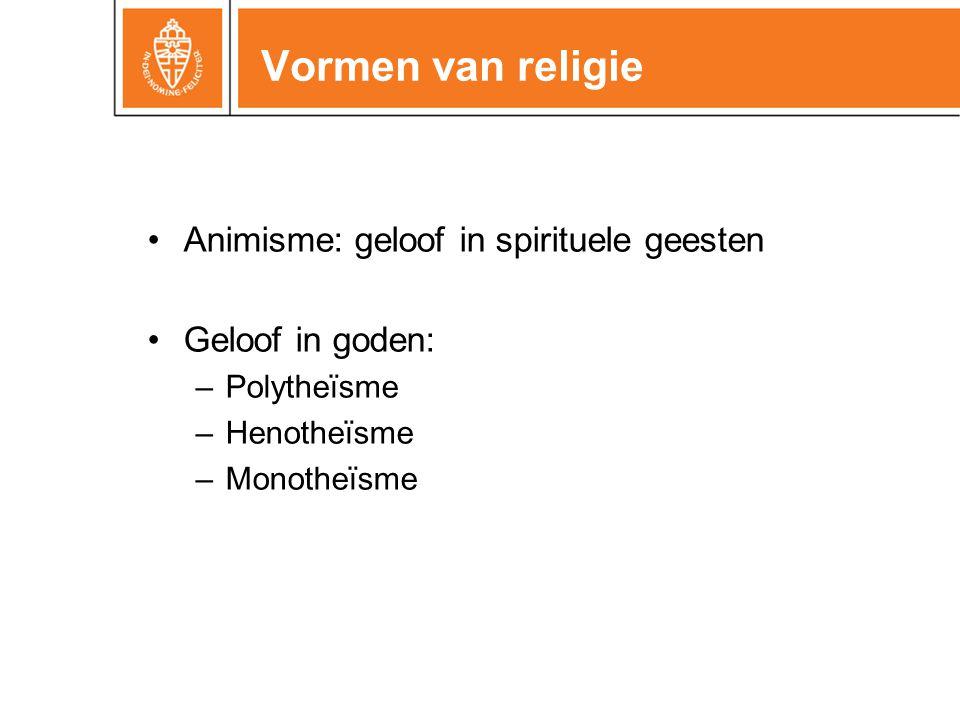 Vormen van religie •Animisme: geloof in spirituele geesten •Geloof in goden: –Polytheïsme –Henotheïsme –Monotheïsme
