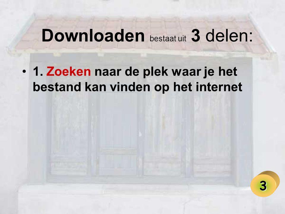 Downloaden bestaat uit 3 delen: •1. Zoeken naar de plek waar je het bestand kan vinden op het internet 3