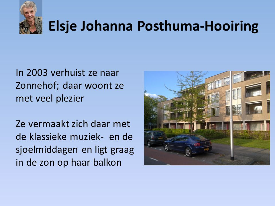Elsje Johanna Posthuma-Hooiring In 2003 verhuist ze naar Zonnehof; daar woont ze met veel plezier Ze vermaakt zich daar met de klassieke muziek- en de